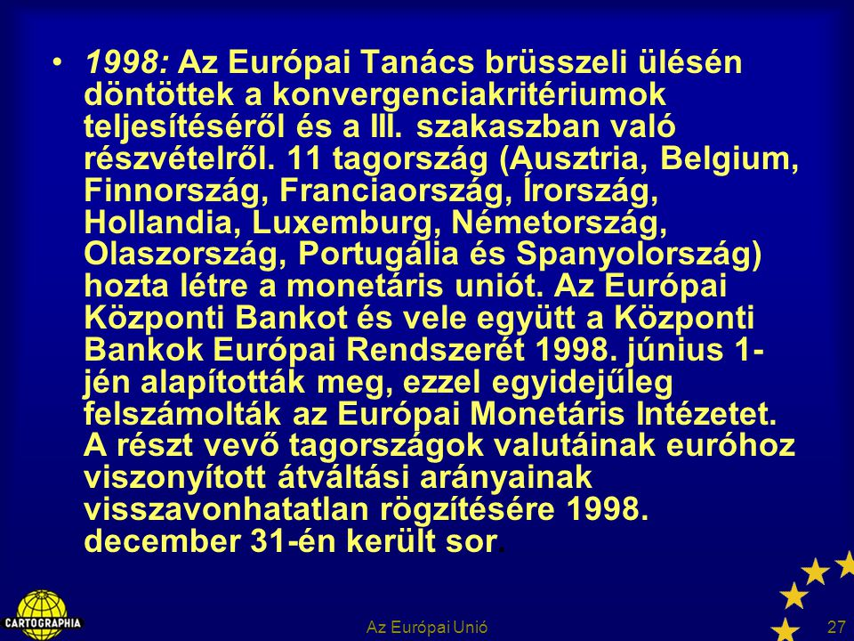 1998: Az Európai Tanács brüsszeli ülésén döntöttek a konvergenciakritériumok teljesítéséről és a III. szakaszban való részvételről. 11 tagország (Ausztria, Belgium, Finnország, Franciaország, Írország, Hollandia, Luxemburg, Németország, Olaszország, Portugália és Spanyolország) hozta létre a monetáris uniót. Az Európai Központi Bankot és vele együtt a Központi Bankok Európai Rendszerét 1998. június 1-jén alapították meg, ezzel egyidejűleg felszámolták az Európai Monetáris Intézetet. A részt vevő tagországok valutáinak euróhoz viszonyított átváltási arányainak visszavonhatatlan rögzítésére 1998. december 31-én került sor.