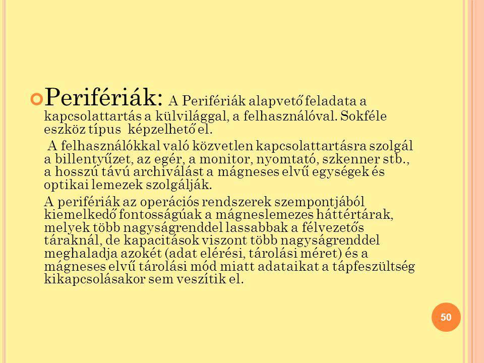 Perifériák: A Perifériák alapvető feladata a kapcsolattartás a külvilággal, a felhasználóval. Sokféle eszköz típus képzelhető el.