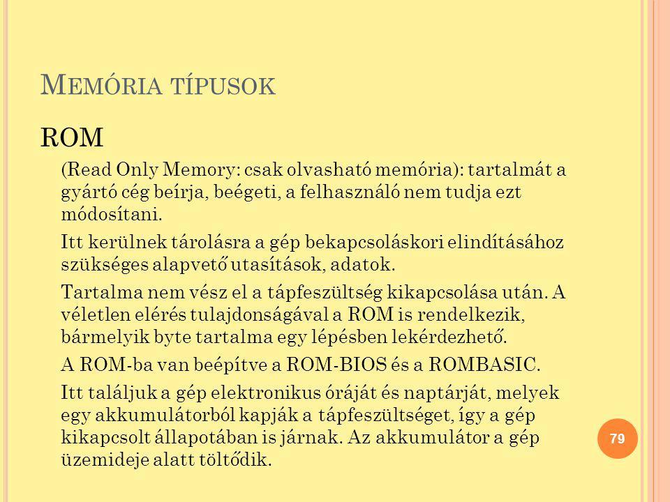 Memória típusok ROM. (Read Only Memory: csak olvasható memória): tartalmát a gyártó cég beírja, beégeti, a felhasználó nem tudja ezt módosítani.