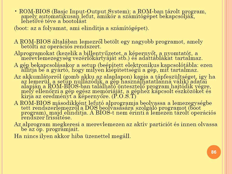 • ROM-BIOS (Basic Input-Output System): a ROM-ban tárolt program, amely automatikusan lefut, amikor a számítógépet bekapcsolják, lehetővé téve a bootolást (boot: az a folyamat, ami elindítja a számítógépet).
