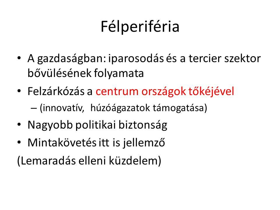 Félperiféria A gazdaságban: iparosodás és a tercier szektor bővülésének folyamata. Felzárkózás a centrum országok tőkéjével.