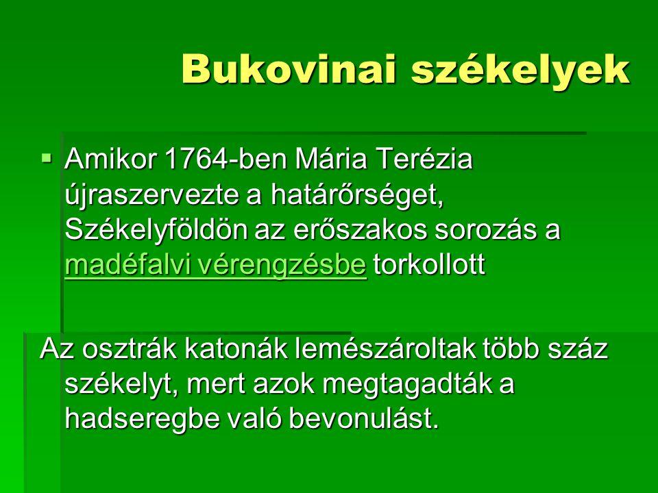 Bukovinai székelyek Amikor 1764-ben Mária Terézia újraszervezte a határőrséget, Székelyföldön az erőszakos sorozás a madéfalvi vérengzésbe torkollott.