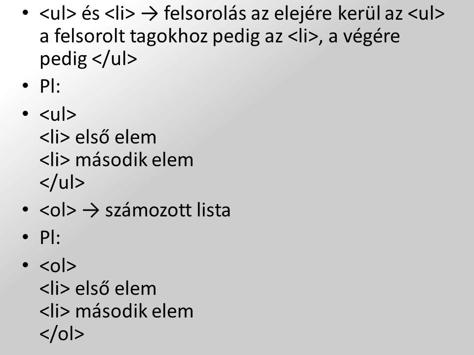 <ul> és <li> → felsorolás az elejére kerül az <ul> a felsorolt tagokhoz pedig az <li>, a végére pedig </ul>