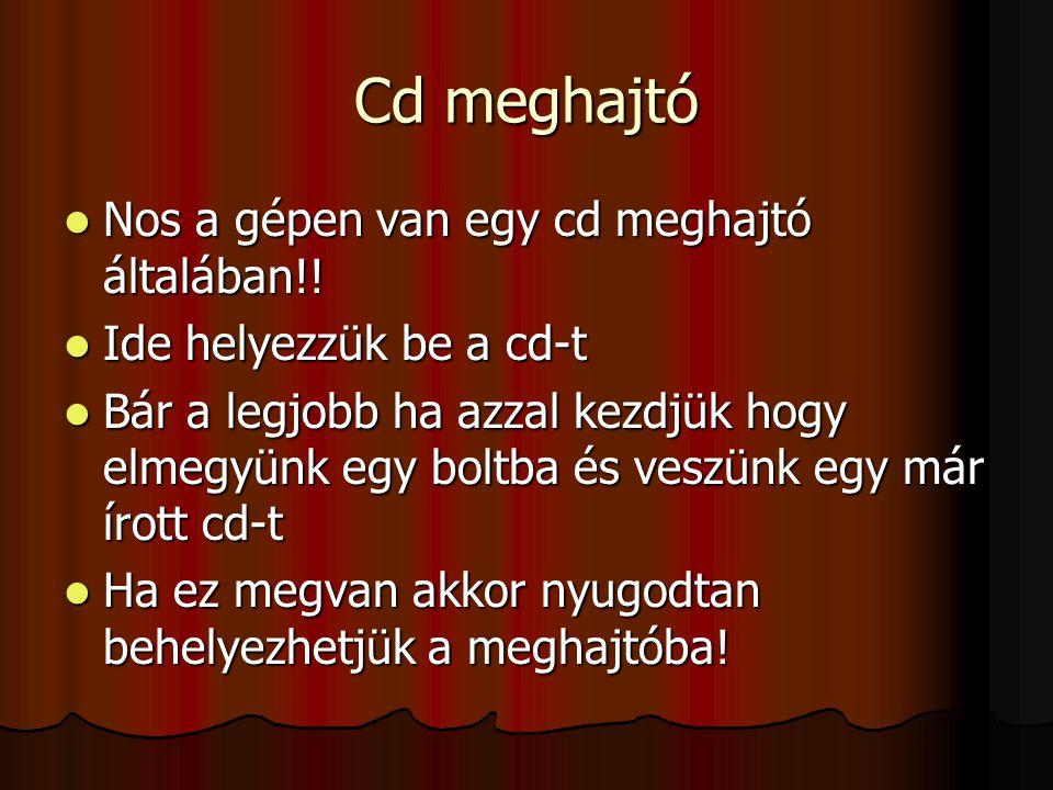 Cd meghajtó Nos a gépen van egy cd meghajtó általában!!
