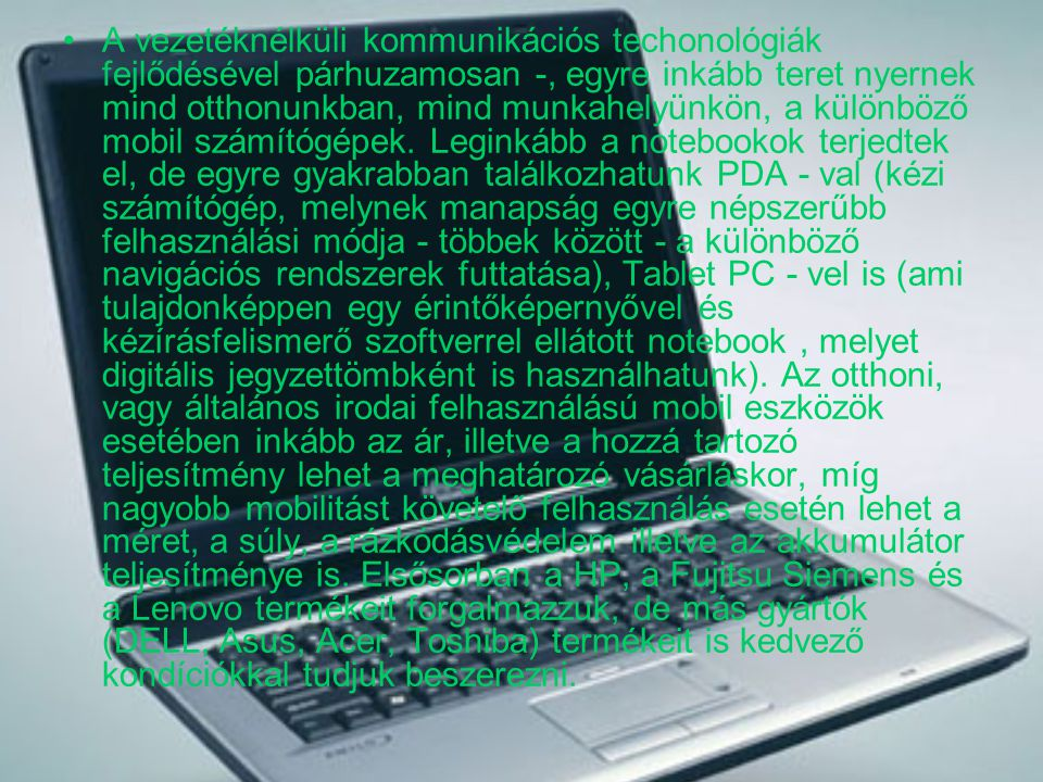 A vezetéknélküli kommunikációs techonológiák fejlődésével párhuzamosan -, egyre inkább teret nyernek mind otthonunkban, mind munkahelyünkön, a különböző mobil számítógépek.