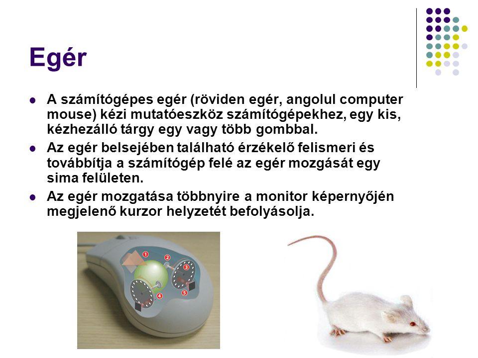 Egér A számítógépes egér (röviden egér, angolul computer mouse) kézi mutatóeszköz számítógépekhez, egy kis, kézhezálló tárgy egy vagy több gombbal.