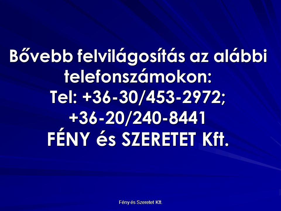 Bővebb felvilágosítás az alábbi telefonszámokon: Tel: +36-30/453-2972; +36-20/240-8441 FÉNY és SZERETET Kft.