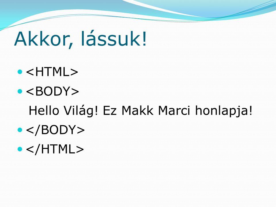 Akkor, lássuk! <HTML> <BODY>