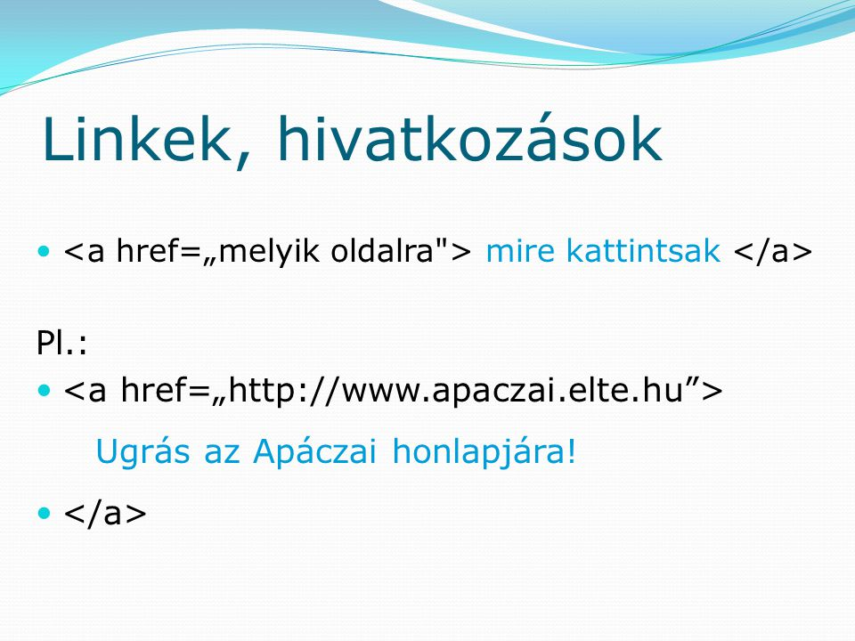"""Linkek, hivatkozások Pl.: <a href=""""http://www.apaczai.elte.hu >"""