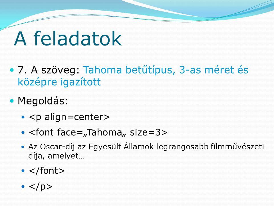 A feladatok 7. A szöveg: Tahoma betűtípus, 3-as méret és középre igazított. Megoldás: <p align=center>