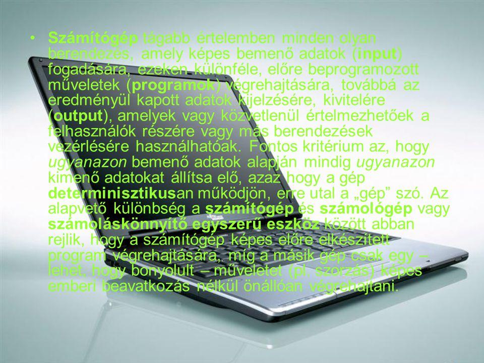 Számítógép tágabb értelemben minden olyan berendezés, amely képes bemenő adatok (input) fogadására, ezeken különféle, előre beprogramozott műveletek (programok) végrehajtására, továbbá az eredményül kapott adatok kijelzésére, kivitelére (output), amelyek vagy közvetlenül értelmezhetőek a felhasználók részére vagy más berendezések vezérlésére használhatóak.