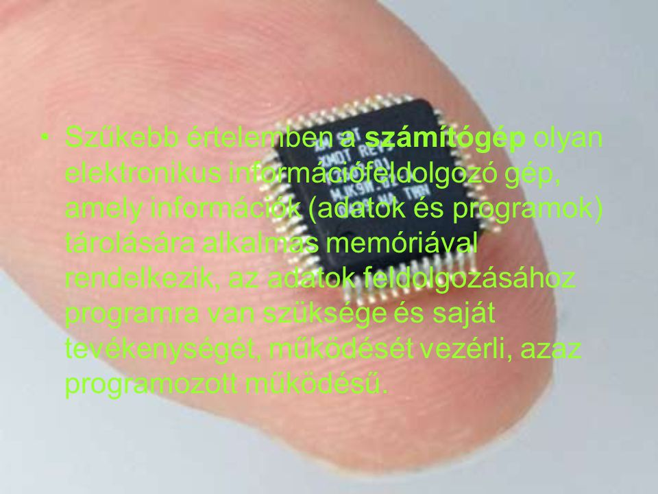 Szűkebb értelemben a számítógép olyan elektronikus információfeldolgozó gép, amely információk (adatok és programok) tárolására alkalmas memóriával rendelkezik, az adatok feldolgozásához programra van szüksége és saját tevékenységét, működését vezérli, azaz programozott működésű.