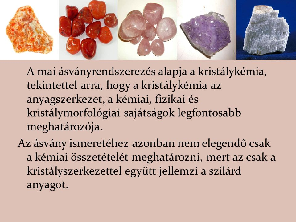 A mai ásványrendszerezés alapja a kristálykémia, tekintettel arra, hogy a kristálykémia az anyagszerkezet, a kémiai, fizikai és kristálymorfológiai sajátságok legfontosabb meghatározója.