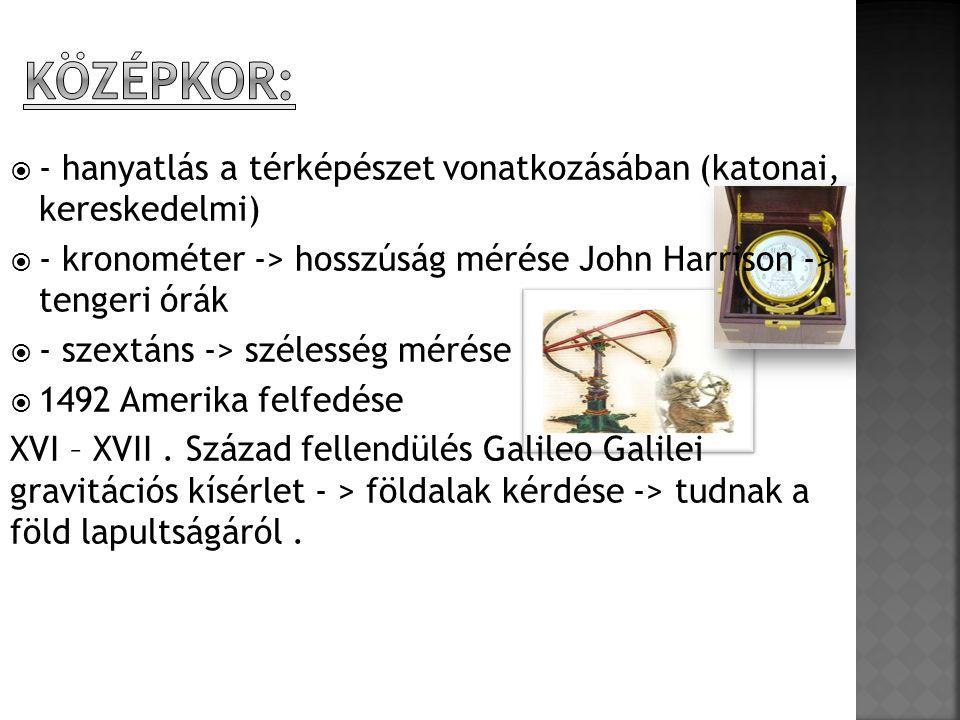 Középkor: - hanyatlás a térképészet vonatkozásában (katonai, kereskedelmi) - kronométer -> hosszúság mérése John Harrison -> tengeri órák.