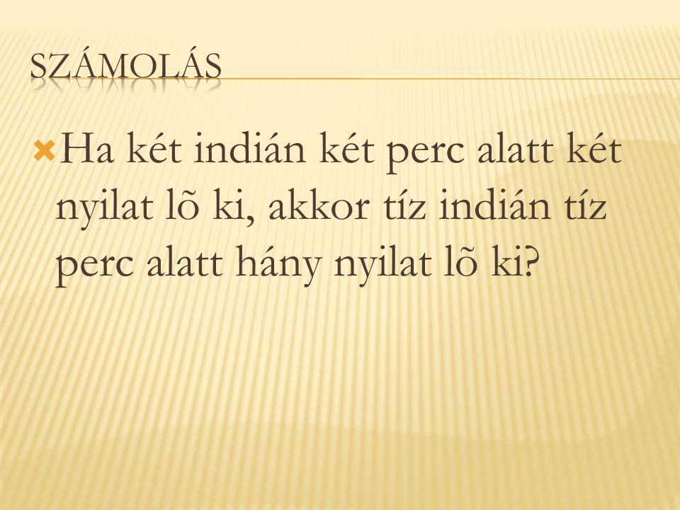 számolás Ha két indián két perc alatt két nyilat lõ ki, akkor tíz indián tíz perc alatt hány nyilat lõ ki