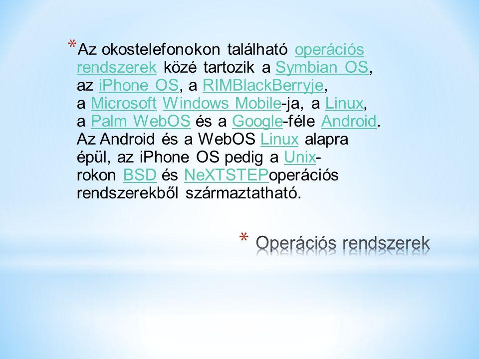 Az okostelefonokon található operációs rendszerek közé tartozik a Symbian OS, az iPhone OS, a RIMBlackBerryje, a Microsoft Windows Mobile-ja, a Linux, a Palm WebOS és a Google-féle Android. Az Android és a WebOS Linux alapra épül, az iPhone OS pedig a Unix- rokon BSD és NeXTSTEPoperációs rendszerekből származtatható.