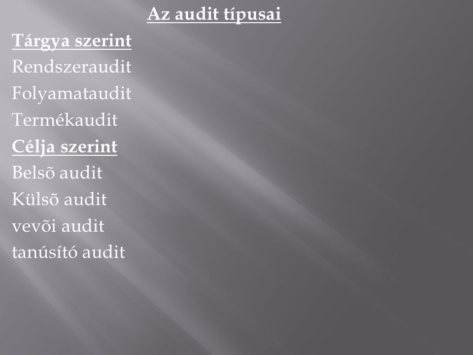 Az audit típusai Tárgya szerint Rendszeraudit Folyamataudit Termékaudit Célja szerint Belsõ audit Külsõ audit vevõi audit tanúsító audit