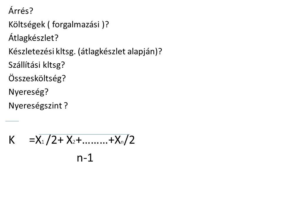 K =X1 /2+ X2+………+Xn/2 n-1 Árrés Költségek ( forgalmazási )
