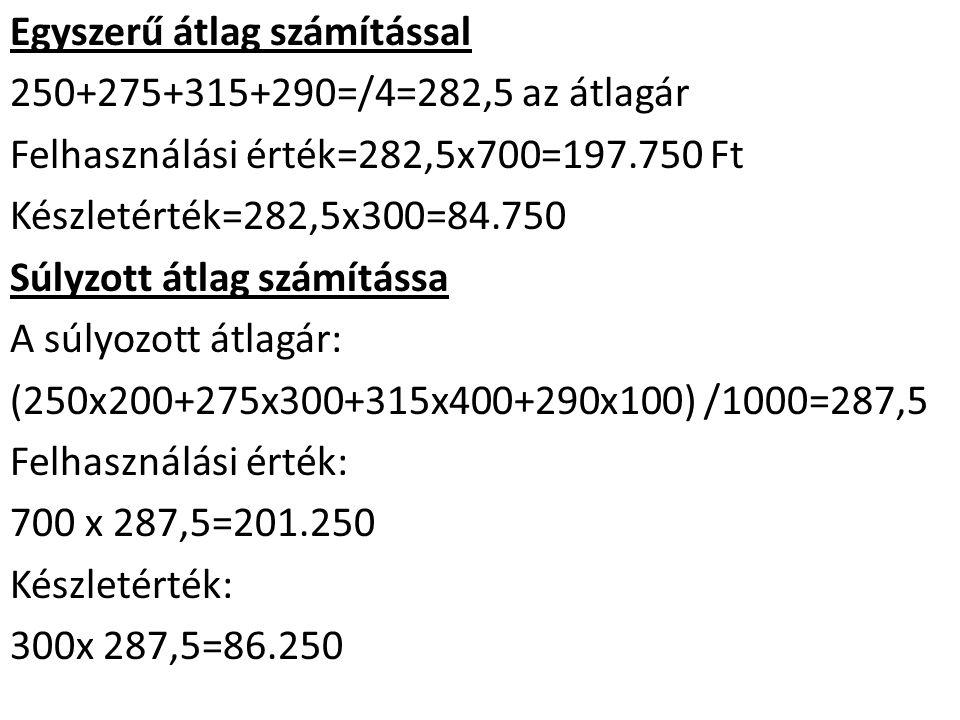 Egyszerű átlag számítással 250+275+315+290=/4=282,5 az átlagár Felhasználási érték=282,5x700=197.750 Ft Készletérték=282,5x300=84.750 Súlyzott átlag számítássa A súlyozott átlagár: (250x200+275x300+315x400+290x100) /1000=287,5 Felhasználási érték: 700 x 287,5=201.250 Készletérték: 300x 287,5=86.250