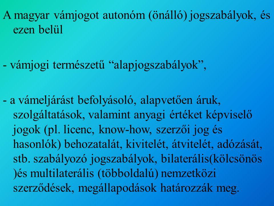 A magyar vámjogot autonóm (önálló) jogszabályok, és ezen belül - vámjogi természetű alapjogszabályok , - a vámeljárást befolyásoló, alapvetően áruk, szolgáltatások, valamint anyagi értéket képviselő jogok (pl.
