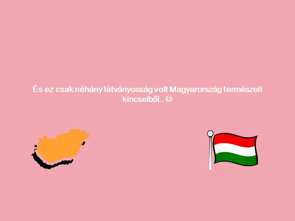 És ez csak néhány látványosság volt Magyarország természeti kincseiből