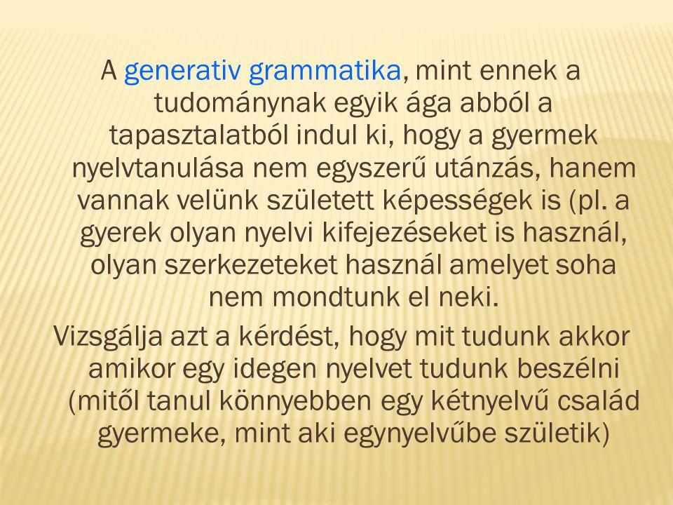 A generativ grammatika, mint ennek a tudománynak egyik ága abból a tapasztalatból indul ki, hogy a gyermek nyelvtanulása nem egyszerű utánzás, hanem vannak velünk született képességek is (pl.
