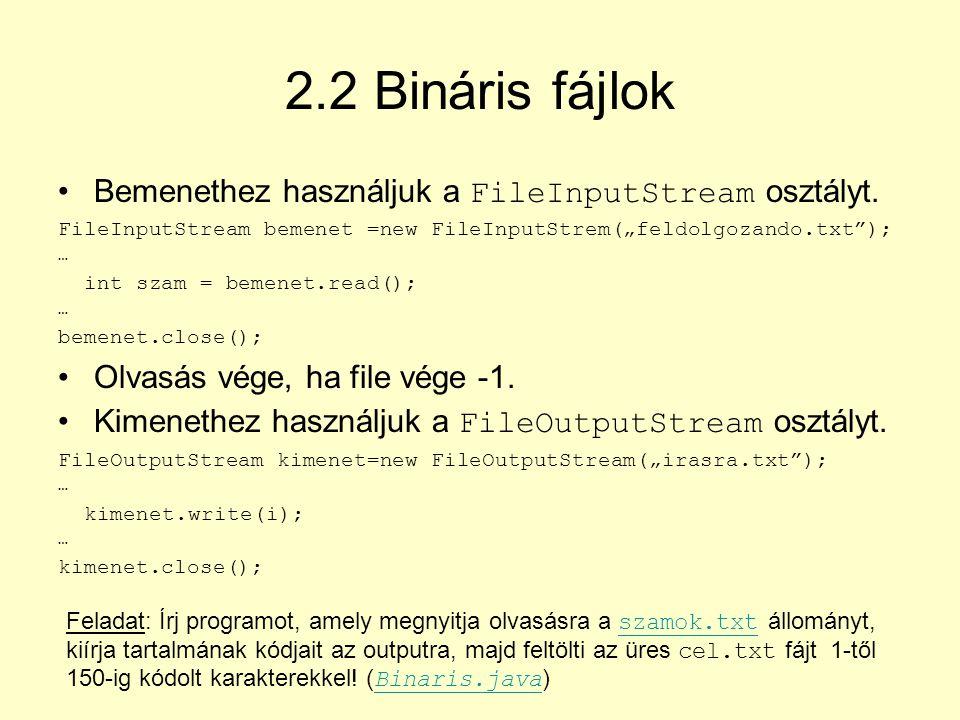 2.2 Bináris fájlok Bemenethez használjuk a FileInputStream osztályt.