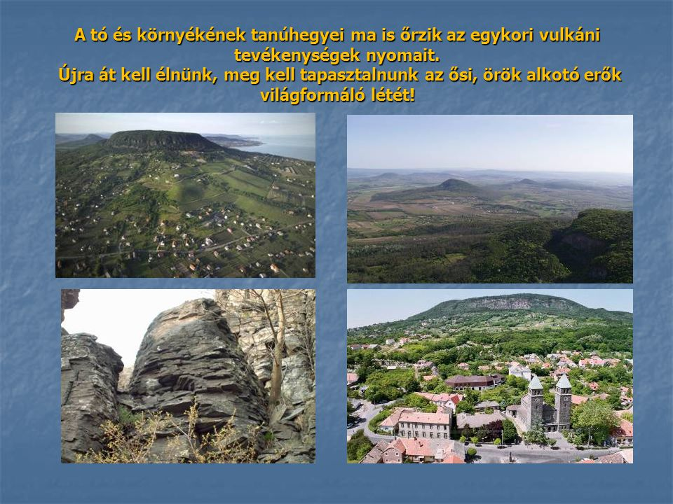 A tó és környékének tanúhegyei ma is őrzik az egykori vulkáni tevékenységek nyomait.