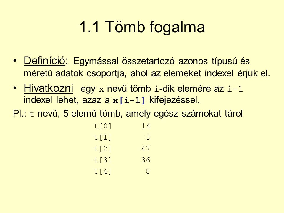 1.1 Tömb fogalma Definíció: Egymással összetartozó azonos típusú és méretű adatok csoportja, ahol az elemeket indexel érjük el.
