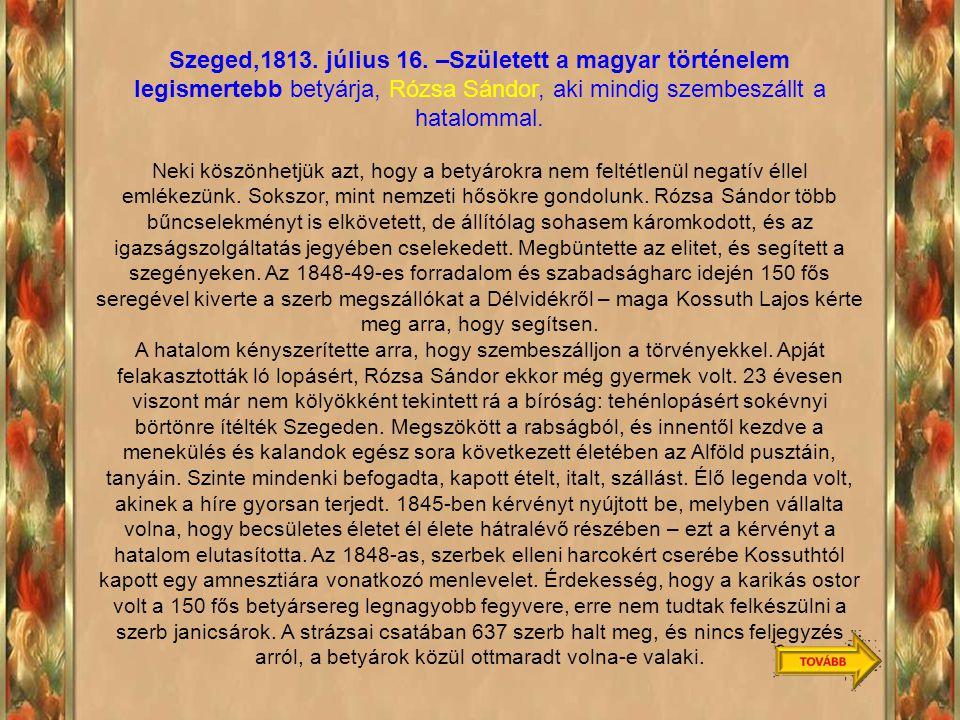 Szeged,1813. július 16. –Született a magyar történelem legismertebb betyárja, Rózsa Sándor, aki mindig szembeszállt a hatalommal.