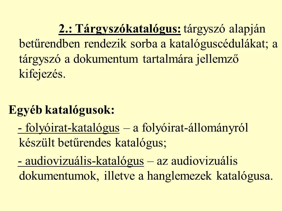 2.: Tárgyszókatalógus: tárgyszó alapján betűrendben rendezik sorba a katalóguscédulákat; a tárgyszó a dokumentum tartalmára jellemző kifejezés.