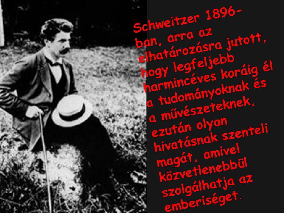 Schweitzer 1896-ban, arra az elhatározásra jutott, hogy legfeljebb harmincéves koráig él a tudományoknak és a művészeteknek, ezután olyan hivatásnak szenteli magát, amivel közvetlenebbül szolgálhatja az emberiséget.