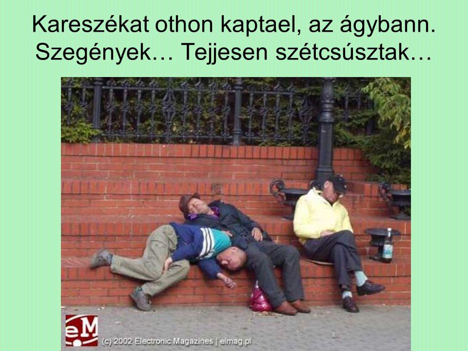 Kareszékat othon kaptael, az ágybann. Szegények… Tejjesen szétcsúsztak…