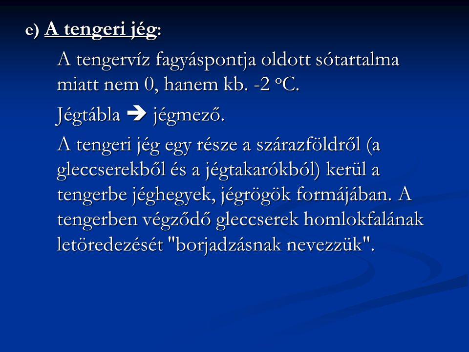 e) A tengeri jég: A tengervíz fagyáspontja oldott sótartalma miatt nem 0, hanem kb. -2 oC. Jégtábla  jégmező.
