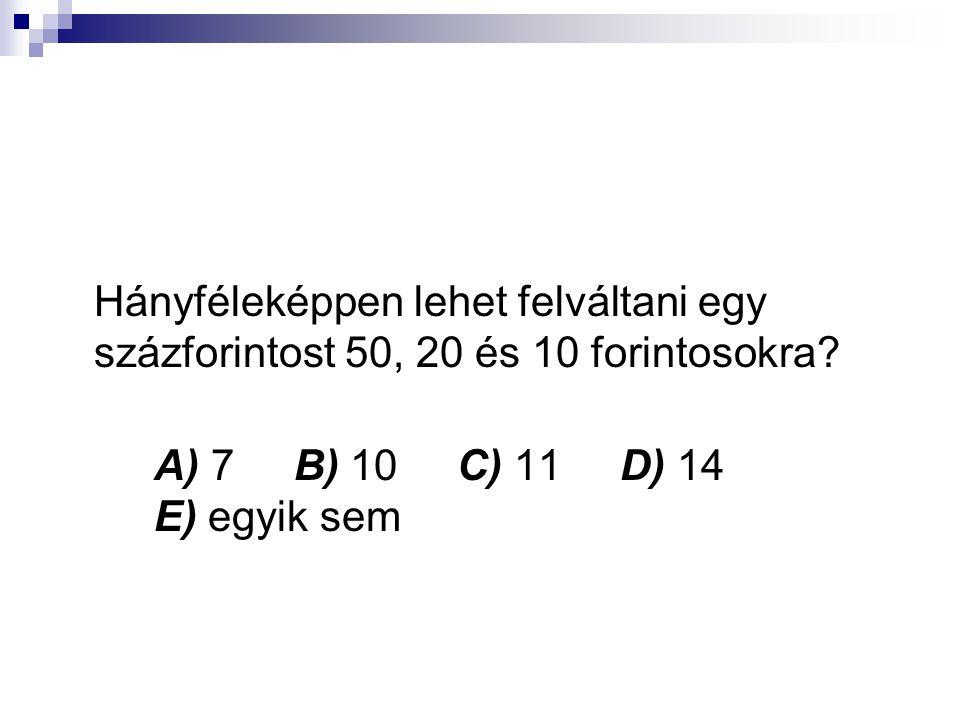 Hányféleképpen lehet felváltani egy százforintost 50, 20 és 10 forintosokra A) 7 B) 10 C) 11 D) 14 E) egyik sem