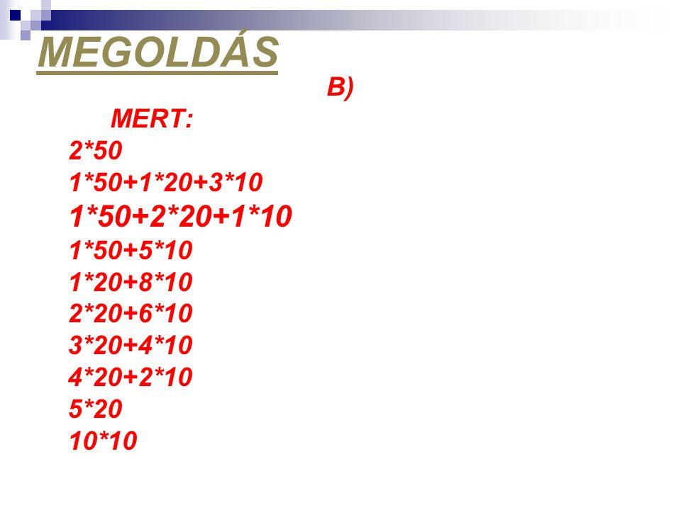 MEGOLDÁS 1*50+2*20+1*10 B) MERT: 2*50 1*50+1*20+3*10 1*50+5*10