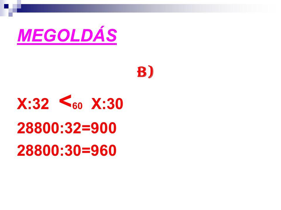 MEGOLDÁS B) X:32 <60 X:30 28800:32=900 28800:30=960