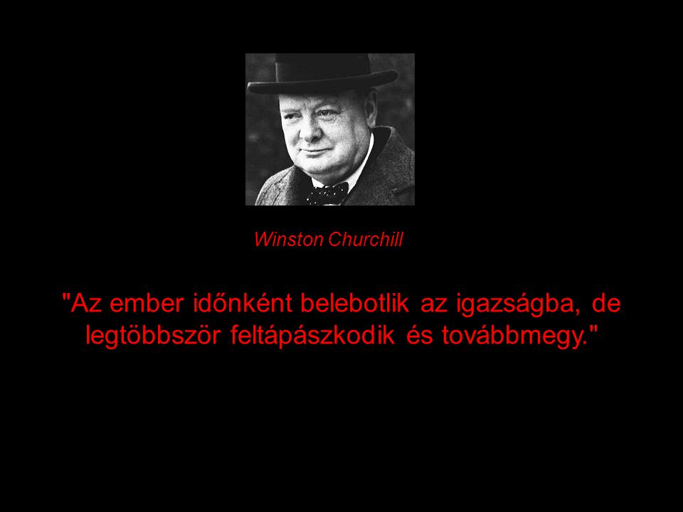 Winston Churchill Az ember időnként belebotlik az igazságba, de legtöbbször feltápászkodik és továbbmegy.
