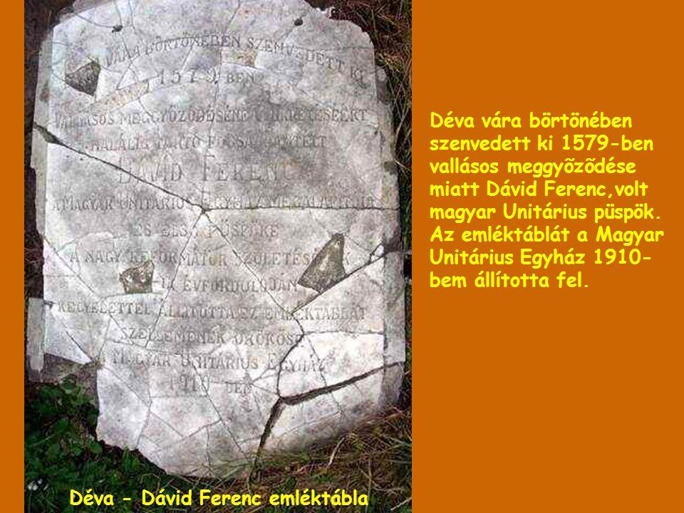 Déva vára börtönében szenvedett ki 1579-ben vallásos meggyõzõdése miatt Dávid Ferenc,volt magyar Unitárius püspök. Az emléktáblát a Magyar Unitárius Egyház 1910-bem állította fel.
