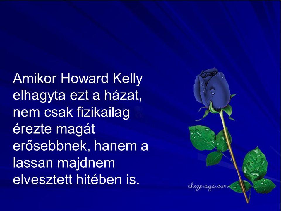 Amikor Howard Kelly elhagyta ezt a házat, nem csak fizikailag érezte magát erősebbnek, hanem a lassan majdnem elvesztett hitében is.