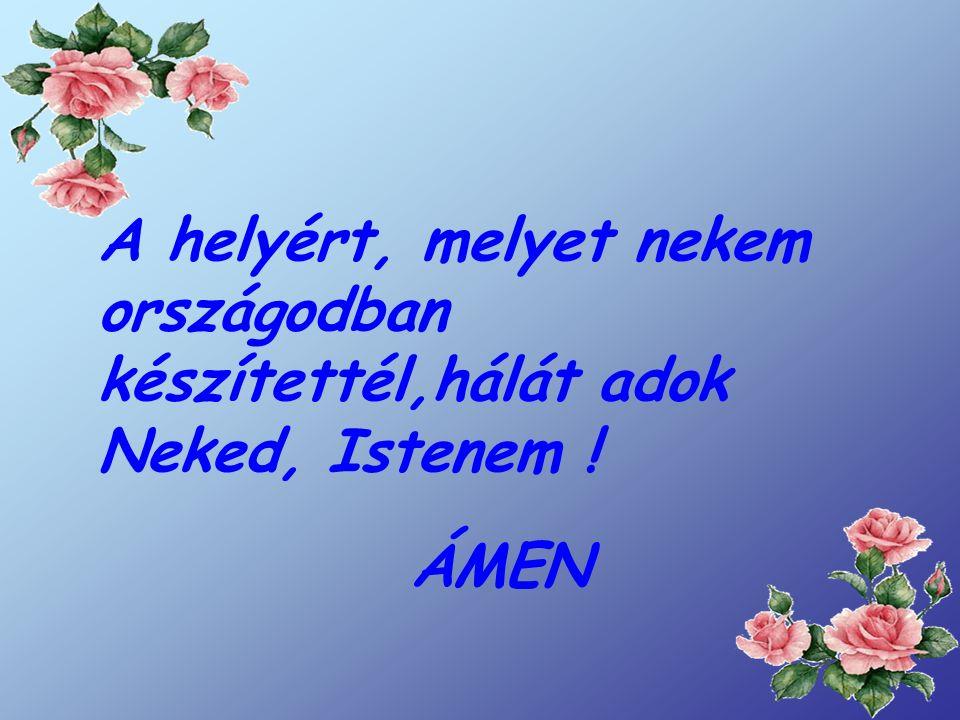 A helyért, melyet nekem országodban készítettél,hálát adok Neked, Istenem !
