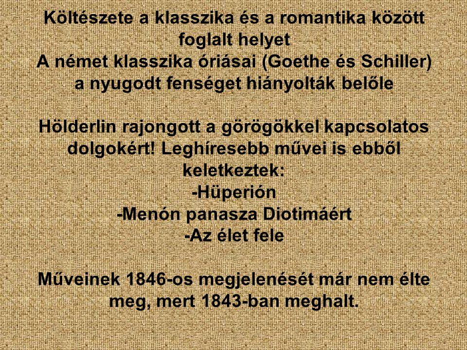 Költészete a klasszika és a romantika között foglalt helyet A német klasszika óriásai (Goethe és Schiller) a nyugodt fenséget hiányolták belőle Hölderlin rajongott a görögökkel kapcsolatos dolgokért.