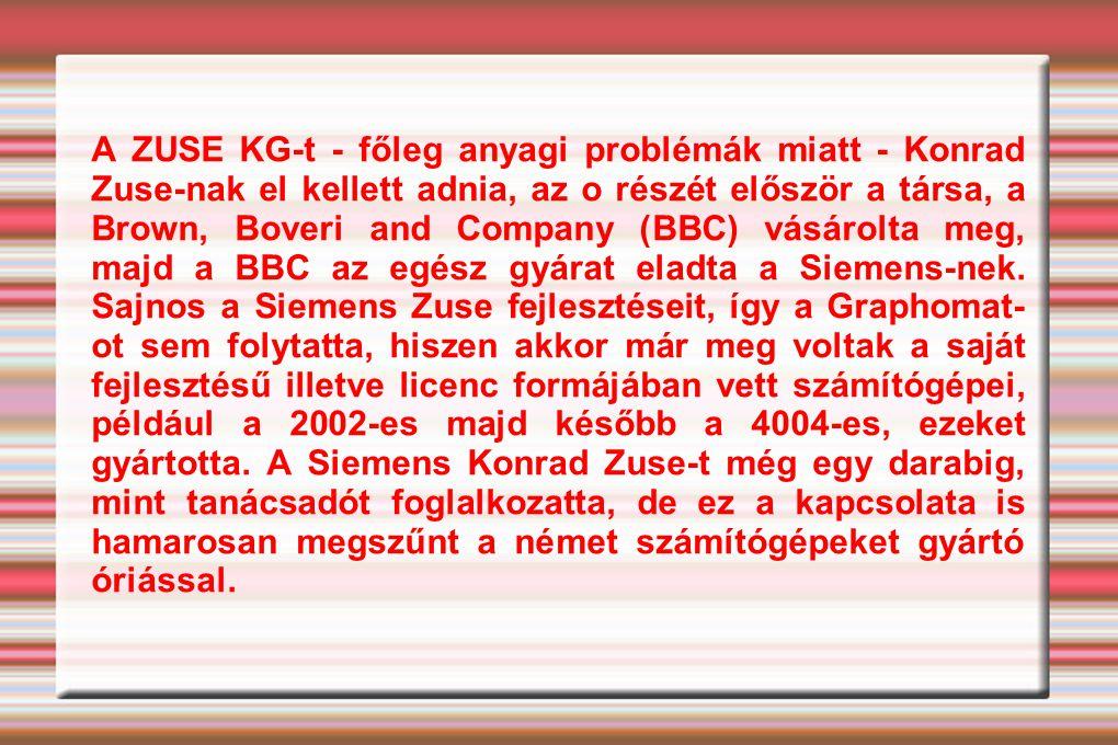 A ZUSE KG-t - főleg anyagi problémák miatt - Konrad Zuse-nak el kellett adnia, az o részét először a társa, a Brown, Boveri and Company (BBC) vásárolta meg, majd a BBC az egész gyárat eladta a Siemens-nek.