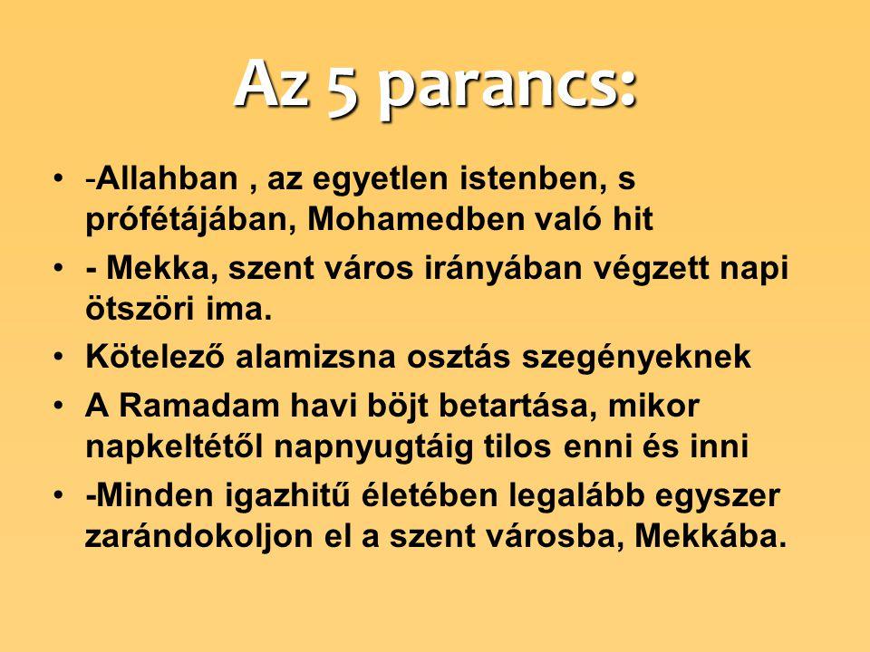 Az 5 parancs: -Allahban , az egyetlen istenben, s prófétájában, Mohamedben való hit. - Mekka, szent város irányában végzett napi ötszöri ima.