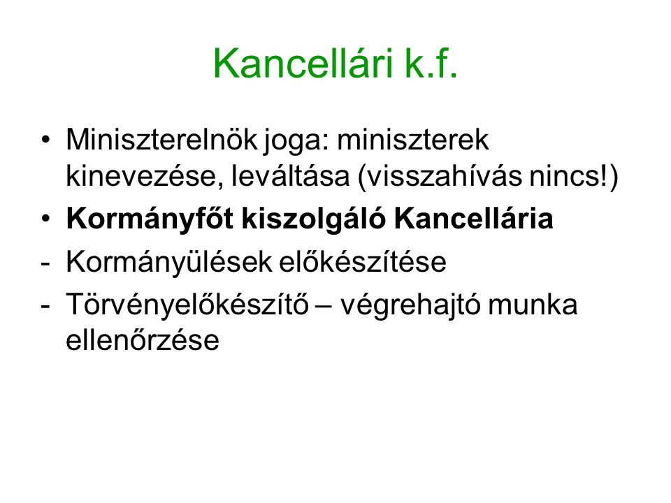 Kancellári k.f. Miniszterelnök joga: miniszterek kinevezése, leváltása (visszahívás nincs!) Kormányfőt kiszolgáló Kancellária.