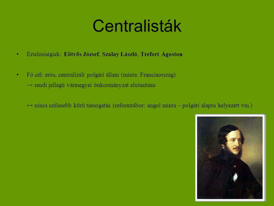 Centralisták Értelmiségiek: Eötvös József, Szalay László, Trefort Ágoston. Fő cél: erős, centralizált polgári állam (minta: Franciaország)