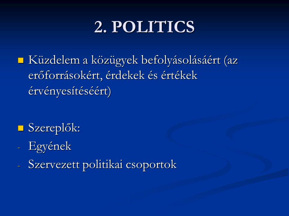 2. POLITICS Küzdelem a közügyek befolyásolásáért (az erőforrásokért, érdekek és értékek érvényesítéséért)