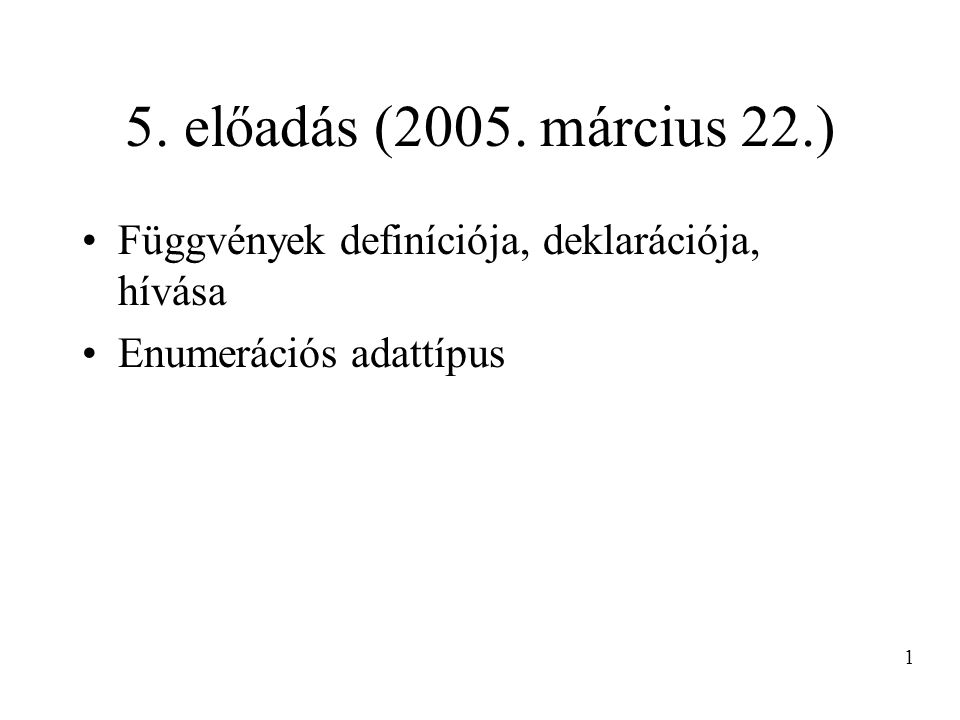 5. előadás (2005. március 22.) Függvények definíciója, deklarációja, hívása Enumerációs adattípus 1