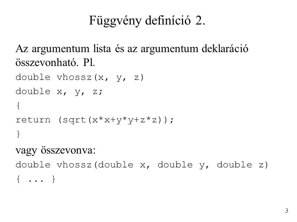 Függvény definíció 2. Az argumentum lista és az argumentum deklaráció összevonható. Pl. double vhossz(x, y, z)