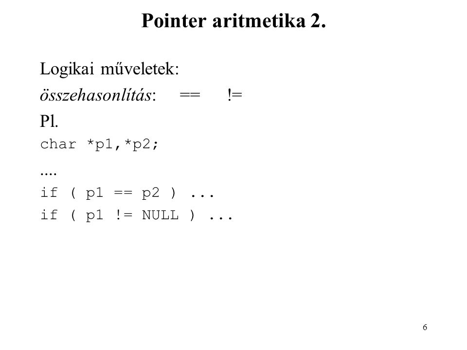 Pointer aritmetika 2. Logikai műveletek: összehasonlítás: == != Pl.